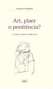Art, plaer o penitència?   I altres assajos sobre art.   Francesc Fontbona   Àmbit, 2019
